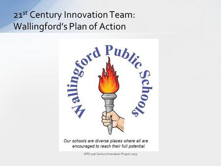 21 st <strong>Century</strong> Innovation Team: Wallingford's Plan of Action WPS <strong>21st</strong> <strong>Century</strong> Innovation Project 2013.