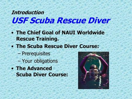 Introduction USF Scuba Rescue Diver The Chief Goal of NAUI Worldwide Rescue Training. The Scuba Rescue Diver Course: –Prerequisites –Your obligations The.