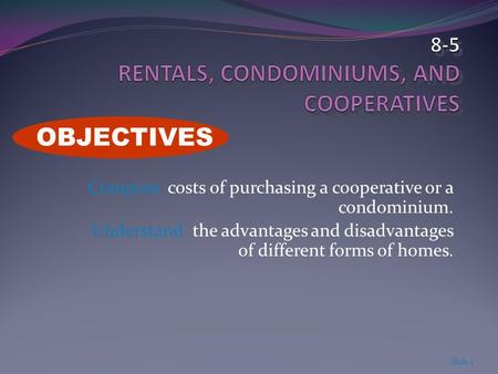 Compute costs of purchasing a cooperative or a condominium. Understand the advantages and disadvantages of different forms of homes. Slide 1 OBJECTIVES.