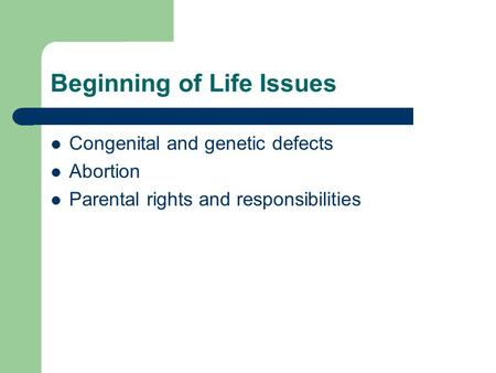Beginning of Life Issues Congenital and genetic defects Abortion Parental rights and responsibilities.