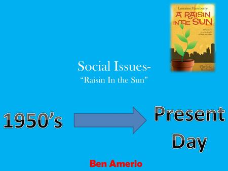 "Social Issues- ""Raisin In the Sun"" Ben Amerio. Summary The play ""Raisin In the Sun"", was set in the 1950's in Chicago. This play focuses on the struggle."