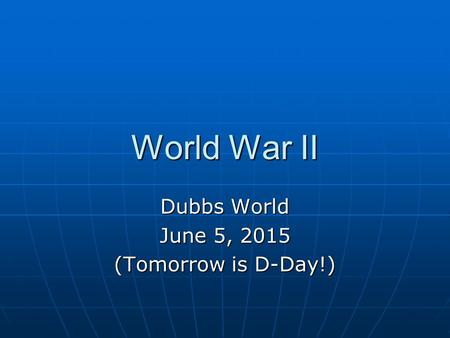 World War II Dubbs World June 5, 2015 (Tomorrow is D-Day!)