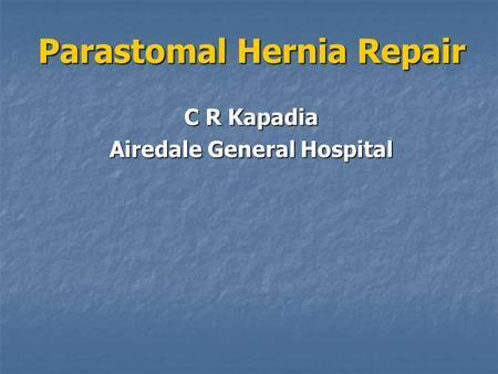 Parastomal Hernia Repair Parastomal Hernia Repair C R Kapadia Airedale General Hospital.