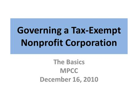Governing a Tax-Exempt Nonprofit Corporation The Basics MPCC December 16, 2010.
