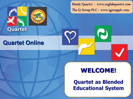 The Q Group PLC : www.qgroupplc.com Handy Quartet : www.englishquartet.com Quartet Online Quartet as Blended Educational System WELCOME !