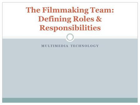 MULTIMEDIA TECHNOLOGY The Filmmaking Team: Defining Roles & Responsibilities.