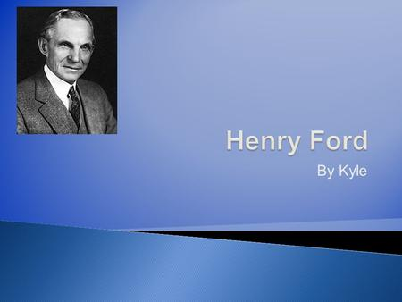 By Kyle. Henry Ford built an engine that ran on gasoline. Henry Ford began to work on a carriage driven by the gasoline engine. Henry Ford opened a Car.