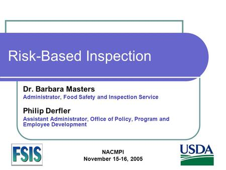 NACMPI November 15-16, 2005 Risk-Based Inspection Dr. Barbara Masters Administrator, Food Safety and Inspection Service Philip Derfler Assistant Administrator,
