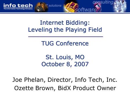 Internet Bidding: Leveling the Playing Field TUG Conference St. Louis, MO October 8, 2007 Joe Phelan, Director, Info Tech, Inc. Ozette Brown, BidX Product.