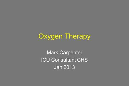 Oxygen Therapy Mark Carpenter ICU Consultant CHS Jan 2013.