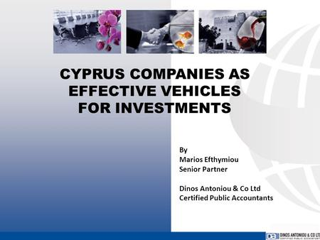 CYPRUS COMPANIES AS EFFECTIVE VEHICLES FOR INVESTMENTS By Marios Efthymiou Senior Partner Dinos Antoniou & Co Ltd Certified Public Accountants.