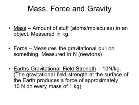 Mass, Force and Gravity Mass – Amount of stuff (atoms/molecules) in an object. Measured in kg. Force – Measures the gravitational pull on something. Measured.