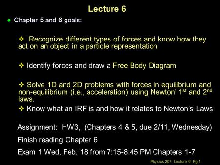 Physics 207: Lecture 6, Pg 1 Lecture 6 l Chapter 5 and 6 goals:  Recognize different types of forces and know how they act on an object in a particle.