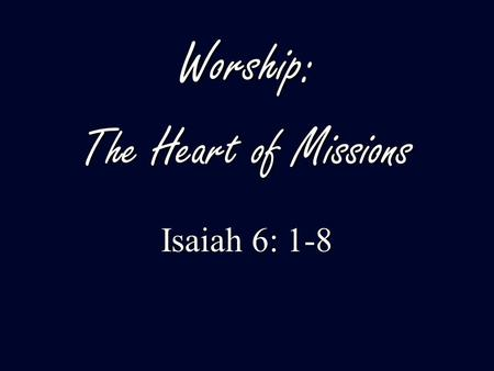 Worship: The Heart of Missions Isaiah 6: 1-8. 1. Worship is the beginning point of missions. 2. Worship is at the center of all mission efforts. 3. Worship.