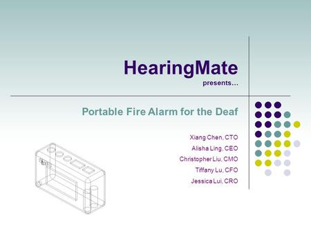 HearingMate presents… Portable Fire Alarm for the Deaf Xiang Chen, CTO Alisha Ling, CEO Christopher Liu, CMO Tiffany Lu, CFO Jessica Lui, CRO.