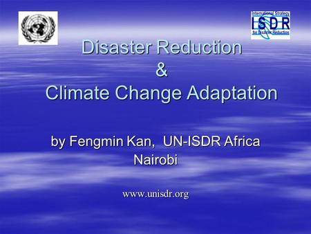 Disaster Reduction & Climate Change Adaptation by Fengmin Kan, UN-ISDR Africa Nairobiwww.unisdr.org.