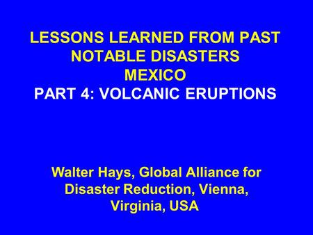 LESSONS LEARNED FROM PAST NOTABLE DISASTERS MEXICO PART 4: VOLCANIC ERUPTIONS Walter Hays, Global Alliance for Disaster Reduction, Vienna, Virginia, USA.