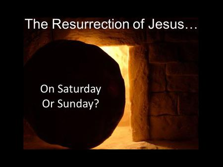 The Resurrection of Jesus… On Saturday Or Sunday?.