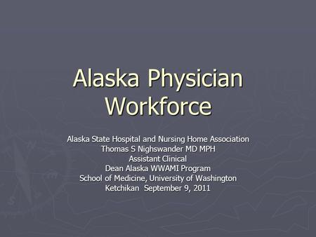 Alaska Physician Workforce Alaska State Hospital and Nursing Home Association Thomas S Nighswander MD MPH Assistant Clinical Dean Alaska WWAMI Program.