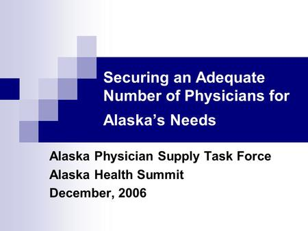 Securing an Adequate Number of Physicians for Alaska's Needs Alaska Physician Supply Task Force Alaska Health Summit December, 2006.
