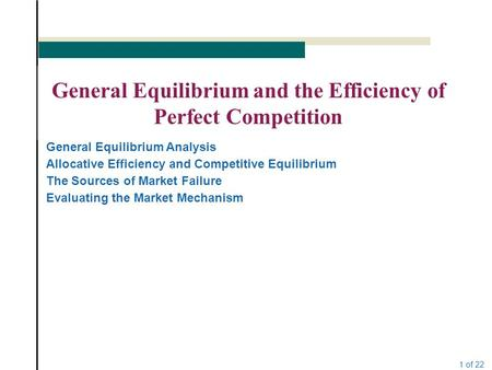 1 of 22 General Equilibrium and the Efficiency of Perfect Competition General Equilibrium Analysis Allocative Efficiency and Competitive Equilibrium The.