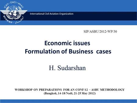 International Civil Aviation Organization Economic issues Formulation of Business cases H. Sudarshan SIP/ASBU/2012-WP/30 WORKSHOP ON PREPARATIONS FOR AN.