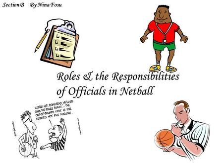 Roles & the Responsibilities of Officials in Netball Section BBy Nina Fosu.