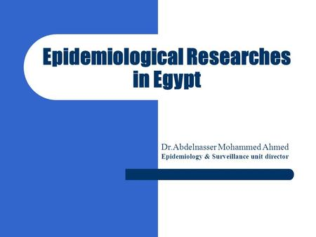 Epidemiological Researches in Egypt Dr.Abdelnasser Mohammed Ahmed Epidemiology & Surveillance unit director.