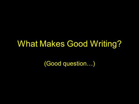 What Makes Good Writing? (Good question…). Good Writing… Often is in the eye of the beholder (or teacher) Depends upon the intended audience –Letter to.