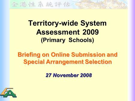 Territory-wide System Assessment 2009 (Primary Schools) Briefing on Online Submission and Special Arrangement Selection Briefing on Online Submission and.