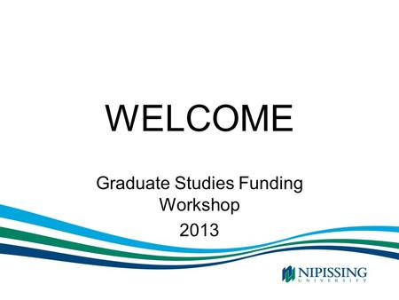 WELCOME Graduate Studies Funding Workshop 2013. Funding Your Graduate Program Internal funding Provincial Funding Federal Funding OSAP and other sources.