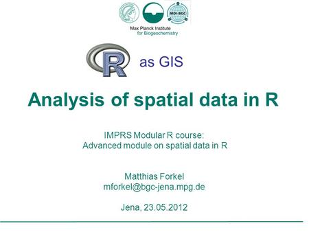 As GIS Analysis of spatial data in R IMPRS Modular R course: Advanced module on spatial data in R Matthias Forkel Jena, 23.05.2012.