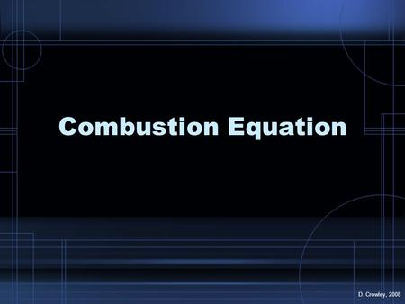 Combustion Equation D. Crowley, 2008. Combustion To know the equation for combustion, and how to test for its products Friday, August 21, 2015.