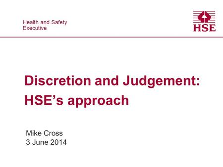 Health and Safety Executive Health and Safety Executive Discretion and Judgement: HSE's approach Mike Cross 3 June 2014.