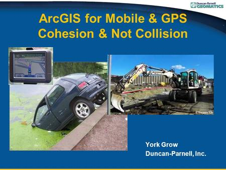 ArcGIS for Mobile & GPS Cohesion & Not Collision York Grow Duncan-Parnell, Inc.