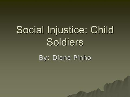 Social Injustice: Child Soldiers By: Diana Pinho.