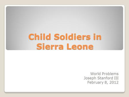 Child Soldiers in Sierra Leone World Problems Joseph Stanford III February 8, 2012.
