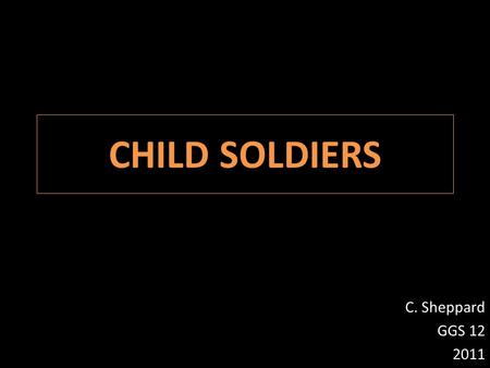 "CHILD SOLDIERS C. Sheppard GGS 12 2011.  What is a child?  At what age do you stop calling a young person a ""child""?  What are the basic needs of children?"