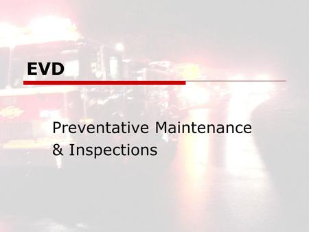 EVD Preventative Maintenance & Inspections. EVD2 EVD Preventative Maintenance and Inspections  Apparatus Independent Records Accurate Hard Copy Ref.