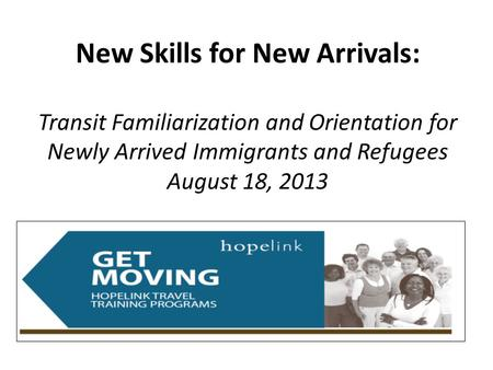 New Skills for New Arrivals: Transit Familiarization and Orientation for Newly Arrived Immigrants and Refugees August 18, 2013.