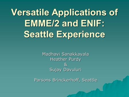 Versatile Applications of EMME/2 and ENIF: Seattle Experience Madhavi Sanakkayala Heather Purdy & Sujay Davuluri Parsons Brinckerhoff, Seattle.