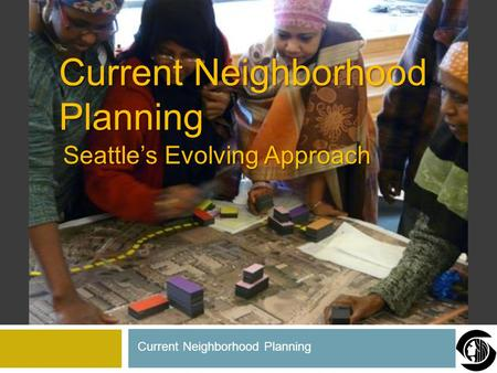 Seattle's Evolving Approach Current Neighborhood Planning.