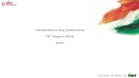 Independence Day Celebration 16 th August 2014, Delhi Concept & Ideas by.