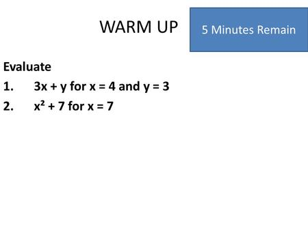 WARM UP Evaluate 1.3x + y for x = 4 and y = 3 2.x² + 7 for x = 7 5 Minutes Remain.