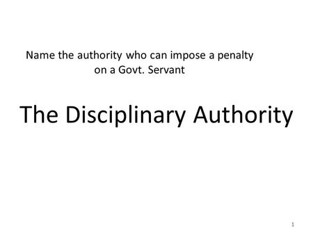 Name the authority who can impose a penalty on a Govt. Servant The Disciplinary Authority 1.