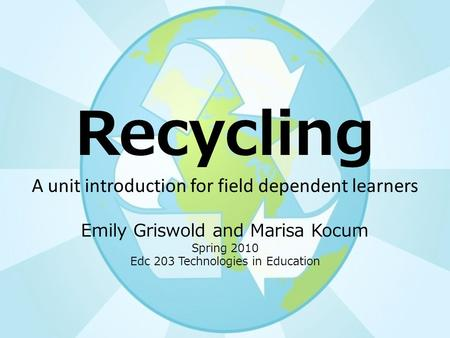 Recycling A unit introduction for field dependent learners Emily Griswold and Marisa Kocum Spring 2010 Edc 203 Technologies in Education.
