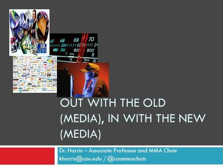 Dr. Harris – Associate Professor and MMA Chair OUT WITH THE OLD (MEDIA), IN WITH THE NEW (MEDIA)