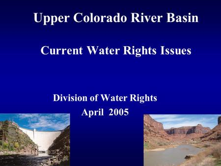 Upper Colorado River Basin Current Water Rights Issues Division of Water Rights April 2005.