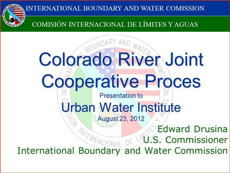 INTERNATIONAL BOUNDARY AND WATER COMISSION COMISIÓN INTERNACIONAL DE LÍMITES Y AGUAS Colorado River Joint Cooperative Proces Presentation to Urban Water.