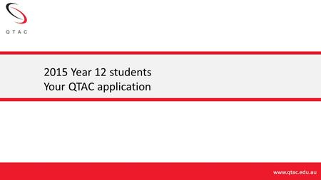 2015 Year 12 students Your QTAC application.
